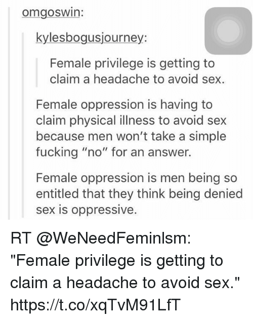 """Female Privilege: omgosWin:  kylesbogusjourney:  Female privilege is getting to  claim a headache to avoid sex  Female oppression is having to  claim physical illness to avoid sex  because men won't take a simple  fucking """"no"""" for an answer.  Female oppression is men being so  entitled that they think being denied  sex is oppressive RT @WeNeedFeminlsm: """"Female privilege is getting to claim a headache to avoid sex."""" https://t.co/xqTvM91LfT"""