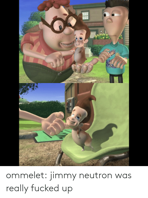 Fucked Up: ommelet:  jimmy neutron was really fucked up