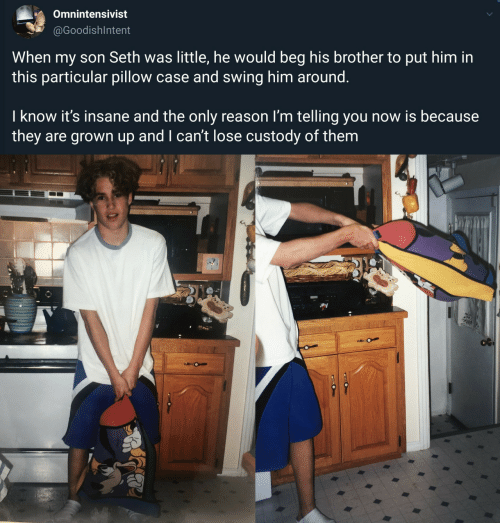 swing: Omnintensivist  @GoodishIntent  When my son Seth was little, he would beg his brother to put him in  this particular pillow case and swing him around.  I know it's insane and the only reason I'm telling you now is because  they are grown up and I can't lose custody of them  O