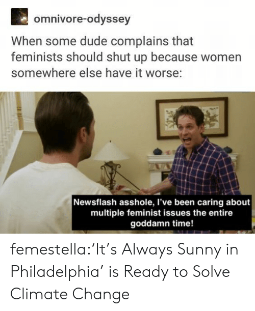 Dude, Shut Up, and Target: omnivore-odyssey  When some dude complains that  feminists should shut up because women  somewhere else have it worse:  Newsflash asshole, I've been caring about  multiple feminist issues the entire  goddamn time! femestella:'It's Always Sunny in Philadelphia' is Ready to Solve Climate Change