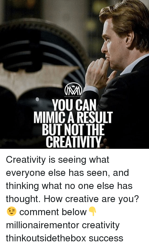 Mimicer: OMO  YOU CAN  MIMIC A RESULT  BUT NOT THE  CREATIVITY Creativity is seeing what everyone else has seen, and thinking what no one else has thought. How creative are you?😉 comment below👇 millionairementor creativity thinkoutsidethebox success