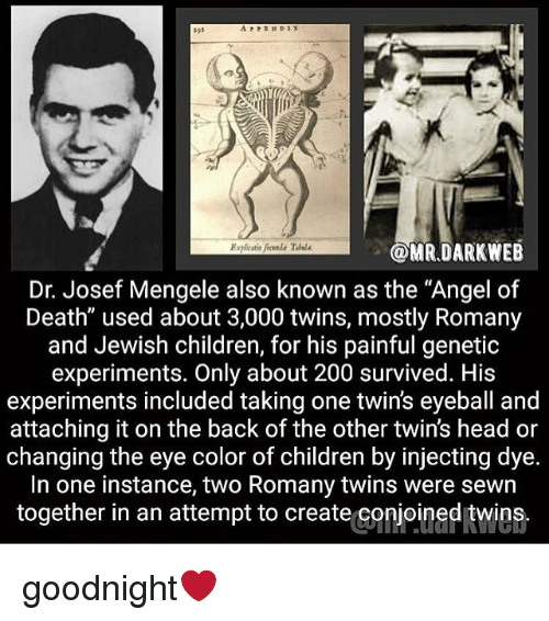 "eye color: OMR.DARKWEB  Dr. Josef Mengele also known as the ""Angel of  Death"" used about 3,000 twins, mostly Romany  and Jewish children, for his painful genetic  experiments. Only about 200 survived. His  experiments included taking one twin's eyeball and  attaching it on the back of the other twin's head or  changing the eye color of children by injecting dye.  In one instance, two Romany twins were sewn  together in an attempt to create conjoined twins. goodnight❤️"