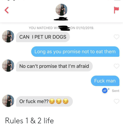 Fuck Man: ON 01/10/2019  YOU MATCHED WI  CAN I PET UR DOGS  Long as you promise not to eat them  No can't promise that I'm afraid  Fuck man  Sent  Or fuck me?? Rules 1 & 2 life