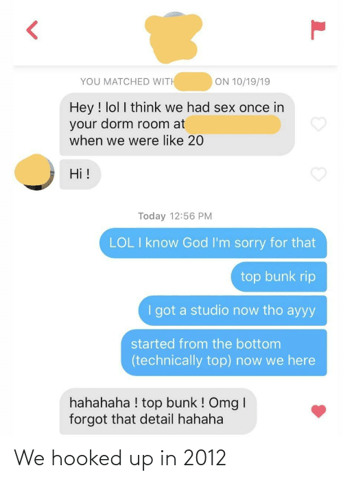 I Forgot: ON 10/19/19  YOU MATCHED WITH  Hey ! lol I think we had sex once in  your dorm room at  when we were like 20  Hi !  Today 12:56 PM  LOL I know God I'm sorry for that  top bunk rip  I got a studio now tho ayyy  started from the bottom  (technically top) now we here  hahahaha ! top bunk ! Omg I  forgot that detail hahaha We hooked up in 2012