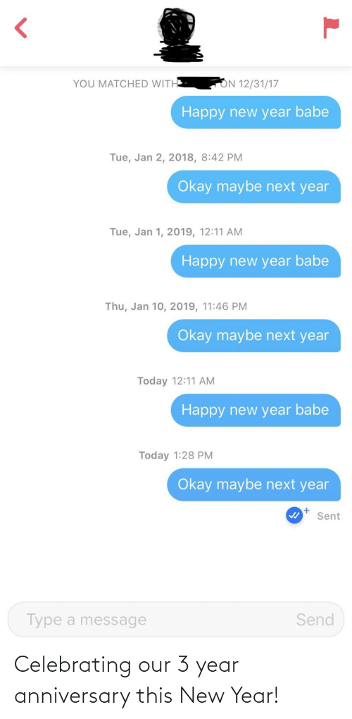 maybe: ON 12/31/17  YOU MATCHED WITH  Happy new year babe  Tue, Jan 2, 2018, 8:42 PM  Okay maybe next year  Tue, Jan 1, 2019, 12:11 AM  Happy new year babe  Thu, Jan 10, 2019, 11:46 PM  Okay maybe next year  Today 12:11 AM  Happy new year babe  Today 1:28 PM  Okay maybe next year  Sent  Send  Type a message Celebrating our 3 year anniversary this New Year!
