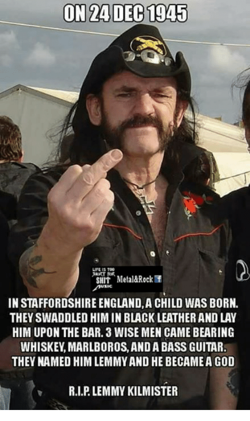 England, Lay's, and Memes: ON 24 DEC 1945  LIFE 15 TOG  SNIT Metal&Rock  IN STAFFORDSHIRE ENGLAND,A CHILD WAS BORN.  THEY SWADDLED HIM IN BLACK LEATHERAND LAY  HIM UPON THE BAR. 3 WISE MEN CAME BEARING  WHISKEY MARLBOROS, AND A BASS GUITAR.  THEY NAMED HIM LEMMY AND HE BECAMEAGOD  v R.I.PLEMMY KILMISTER
