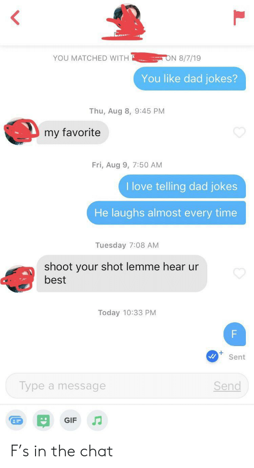 Dad, Gif, and Love: ON 8/7/19  YOU MATCHED WITH  You like dad jokes?  Thu, Aug 8, 9:45 PM  my favorite  Fri, Aug 9, 7:50 AM  I love telling dad jokes  He laughs almost every time  Tuesday 7:08 AM  shoot your shot lemme hear ur  best  Today 10:33 PM  F  Sent  Type a message  Send  GIF  LL F's in the chat