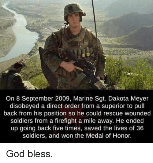 meyer: On 8 September 2009, Marine Sgt. Dakota Meyer  disobeyed a direct order from a superior to pull  back from his position so he could rescue wounded  soldiers from a firefight a mile away. He ended  up going back five times, saved the lives of 36  soldiers, and won the Medal of Honor. God bless.