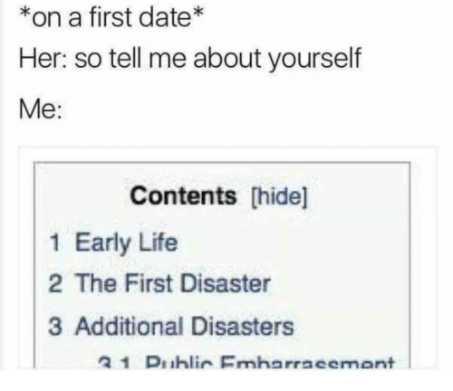 Life, Date, and Her: *on a first date  Her: so tell me about yourself  Me:  Contents [hide]  1 Early Life  2 The First Disaster  3 Additional Disasters  21 Dihlin Emharraeemont