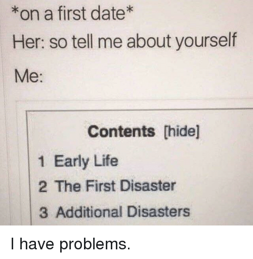 Life, Date, and Her: *on a first date  Her: so tell me about yourself  Me:  Contents [hide]  1 Early Life  2 The First Disaster  3 Additional Disasters I have problems.