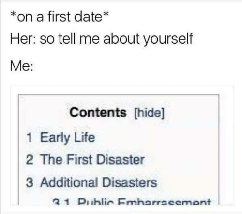 Additional: *on a first date*  Her: so tell me about yourself  Me:  Contents hide]  1 Early Life  2 The First Disaster  3 Additional Disasters