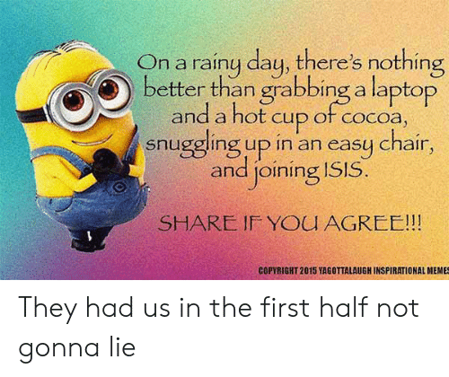 Inspirational Memes: On a rainy day, there's nothing  better than grabbing a laptop  and a hot cup ot cocoa,  snuggling up in an easy chair,  and joining ISIS.  SHARE IF YOU AGREE!!!  COPYRIGHT 2015 YAGOTTALAUGH INSPIRATIONAL MEMES They had us in the first half not gonna lie