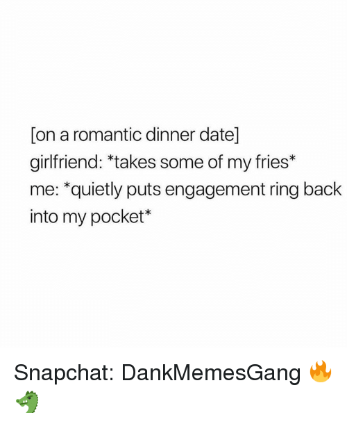 Memes, Snapchat, and Date: [on a romantic dinner date]  girlfriend: *takes some of my fries*  me: *quietly puts engagement ring back  into my pocket* Snapchat: DankMemesGang 🔥🐲