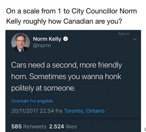 Norm Kelly: On a scale from 1 to City Councillor Norm  Kelly roughly how Canadian are you?  Agnew  Norm Kelly  @norm  Cars need a second, more friendly  horn. Sometimes you wanna honk  politely at someone.  Oversæt fra engelsk  20/11/2017 22.54 fra Toronto, Ontario  585 Retweets 2.524 likes