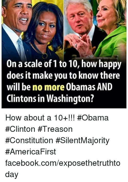 Obama Clinton: On a scale of 1 to 10, how happy  does it make you to know there  will be no more Obamas AND  Clintons in Washington? How about a 10+!!! #Obama #Clinton #Treason #Constitution #SilentMajority #AmericaFirst facebook.com/exposethetruthtoday
