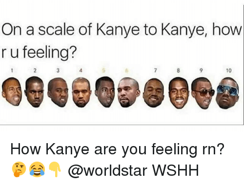 Scaling: On a scale of Kanye to Kanye, how  r u feeling?  10  Gee 098098 How Kanye are you feeling rn? 🤔😂👇 @worldstar WSHH