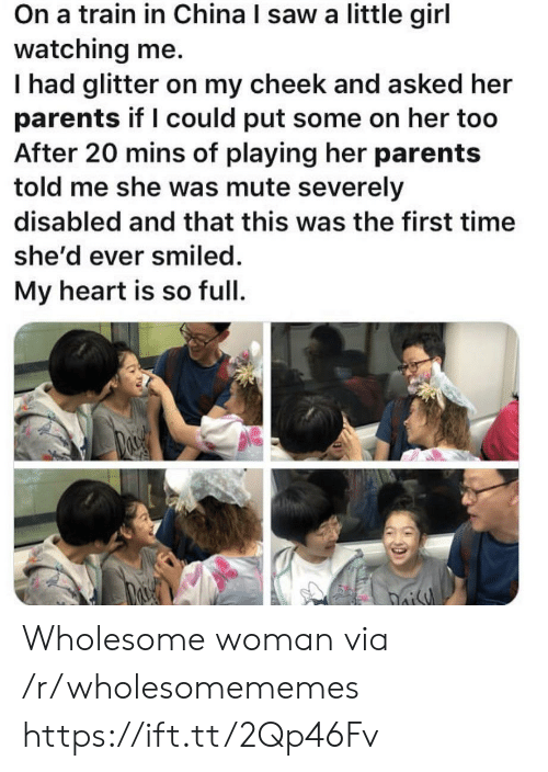 Mute: On a train in China I saw a little girl  watching me.  Thad glitter on my cheek and asked her  parents if I could put some on her too  After 20 mins of playing her parents  told me she was mute severely  disabled and that this was the first time  she'd ever smiled.  My heart is so full  oisy Wholesome woman via /r/wholesomememes https://ift.tt/2Qp46Fv