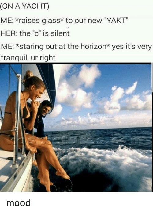 "Mood, Trendy, and Her: (ON A YACHT)  ME: raises glass* to our new ""YAKT  HER: the ""c"" is silent  ME: *staring out at the horizon* yes it's very  tranquil, ur right mood"