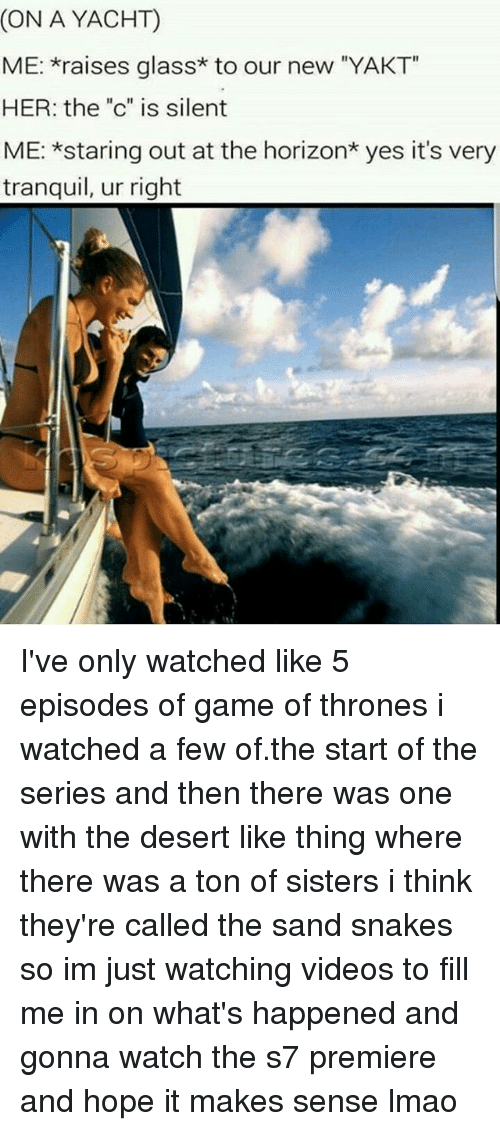 "Game of Thrones, Lmao, and Memes: (ON A YACHT)  ME: raises glass* to our new ""YAKT  HER: the ""c"" is silent  ME: *staring out at the horizon* yes it's very  tranquil, ur right I've only watched like 5 episodes of game of thrones i watched a few of.the start of the series and then there was one with the desert like thing where there was a ton of sisters i think they're called the sand snakes so im just watching videos to fill me in on what's happened and gonna watch the s7 premiere and hope it makes sense lmao"