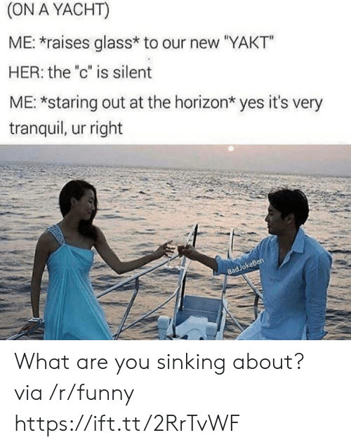 "Funny, Her, and Yes: (ON A YACHT)  ME: raises glass* to our new ""YAKT""  HER: the ""c"" is silent  ME: *staring out at the horizon* yes it's very  tranquil, ur right  keBen  83 What are you sinking about? via /r/funny https://ift.tt/2RrTvWF"