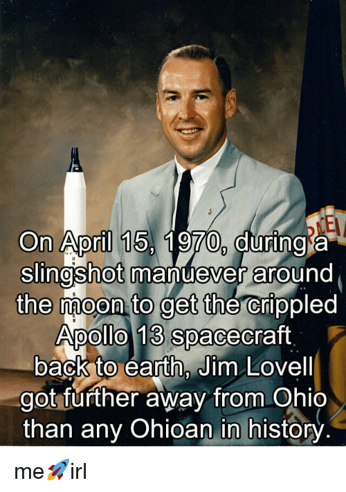 slingshot: On April 15, 1970, during a  Slingshot manuever around  the moon to get the crippled  Apollo 13 spacecraft  back to earth, Jim Lovell  got further away from Ohio  than any Ohioan in history me🚀irl