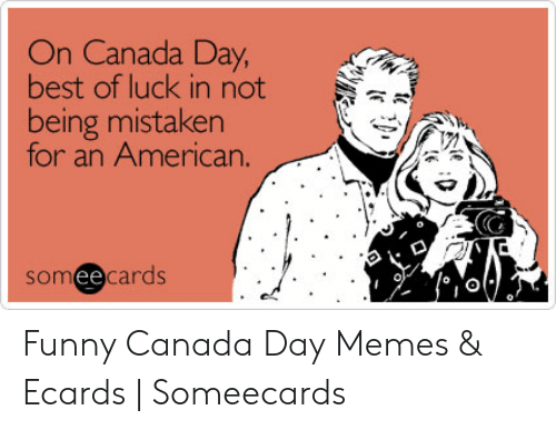 Funny Canada: On Canada Day  best of luck in not  being mistaken  for an American.  someecards  0 Funny Canada Day Memes & Ecards   Someecards