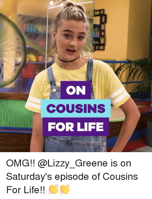Life, Memes, and Omg: ON  COUsINS  FOR LIFE OMG!! @Lizzy_Greene is on Saturday's episode of Cousins For Life!! 👏👏