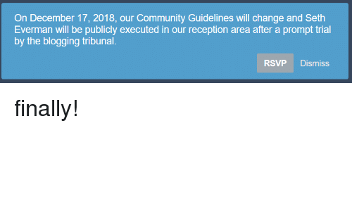 Community, Change, and Will: On December 17, 2018, our Community Guidelines will change and Seth  Everman will be publicly executed in our reception area after a prompt trial  by the blogging tribunal.  RSVP Dismiss finally!