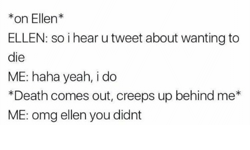 Wanting To Die: *on Ellen*  ELLEN: so i hear u tweet about wanting to  die  ME: haha yeah, i do  *Death comes out, creeps up behind me*  ME: omg ellen you didnt