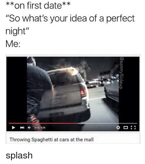 """splashes: **on first date**  """"So what's your idea of a perfect  night""""  Me:  刚申013 / 026  0:13/0:26  Throwing Spaghetti at cars at the mall splash"""
