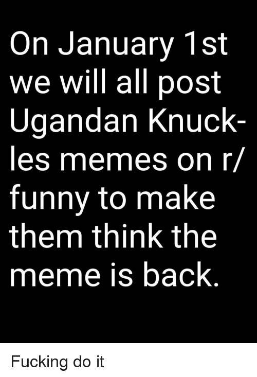 R Funny: On January 1st  we will all post  Ugandan Knuck  les memes on r/  funny to make  them think the  meme is back Fucking do it