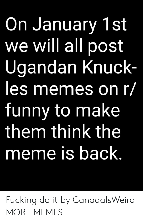 R Funny: On January 1st  we will all post  Ugandan Knuck  les memes on r/  funny to make  them think the  meme is back Fucking do it by CanadaIsWeird MORE MEMES