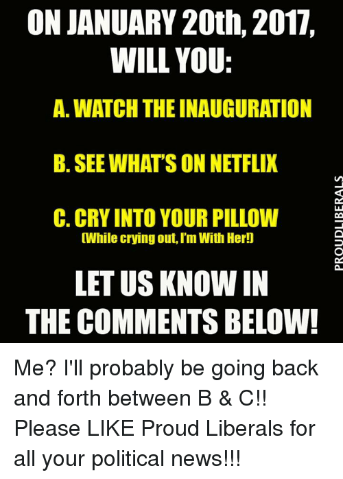 Proud Liberal: ON JANUARY 20th, 2017.  WILL YOU:  A. WATCH THE INAUGURATION  B. SEE WHATS ON NETFLIX  C. CRY INTO YOUR PILLOW  While crying out, I'm With Her!]  LET US KNOWN IN  THE COMMENTS BELOW! Me? I'll probably be going back and forth between B & C!!  Please LIKE Proud Liberals for all your political news!!!