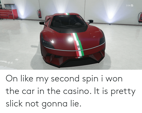 Like My: On like my second spin i won the car in the casino. It is pretty slick not gonna lie.