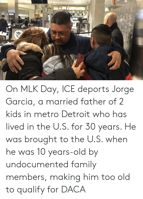 Detroit, Family, and MLK Day: On MLK Day, ICE deports Jorge Garcia, a married father of 2 kids in metro Detroit who has lived in the U.S. for 30 years. He was brought to the U.S. when he was 10 years-old by undocumented family members, making him too old to qualify for DACA