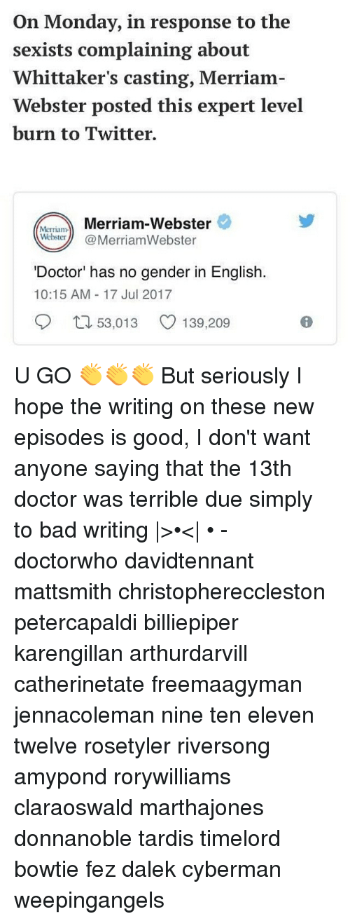 merriam webster: On Monday, in response to the  sexists complaining about  Whittaker's casting, Merriam-  Webster posted this expert level  burn to Twitter.  MrmMerriam-Webster  WehsterMerriamWebster  'Doctor' has no gender in English.  10:15 AM 17 Jul 2017  口53,013  139,209 U GO 👏👏👏 But seriously I hope the writing on these new episodes is good, I don't want anyone saying that the 13th doctor was terrible due simply to bad writing |>•<| • - doctorwho davidtennant mattsmith christophereccleston petercapaldi billiepiper karengillan arthurdarvill catherinetate freemaagyman jennacoleman nine ten eleven twelve rosetyler riversong amypond rorywilliams claraoswald marthajones donnanoble tardis timelord bowtie fez dalek cyberman weepingangels