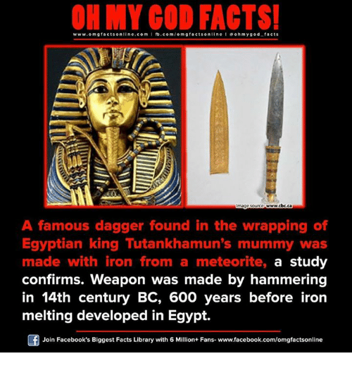 meteorite: ON MY GOD FACTS!  www.omg facts online.com I fb.com/o facts online I a ohm ygo d facts  omg Image source www.cbc.ca  A famous dagger found in the wrapping of  Egyptian king Tutankhamun's mummy was  made with iron from a meteorite, a study  confirms. weapon was made by hammering  in 14th century BC, 600 years before iron  melting developed in Egypt.  Join Facebook's Biggest Facts Library with 6 Million+ Fans- www.facebook.com/omgfactsonline