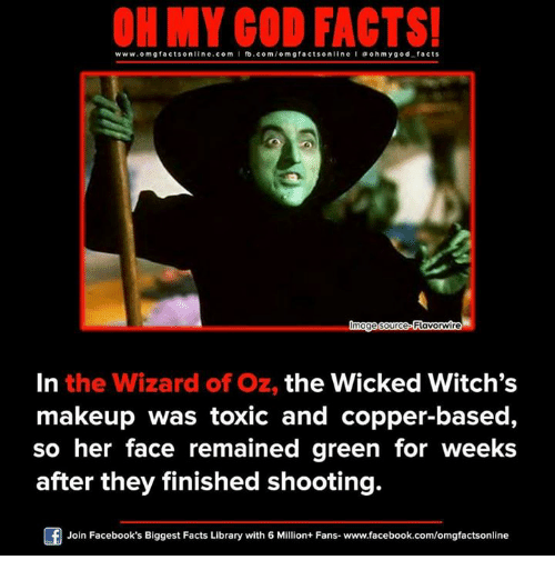 wicke: ON MY GOD FACTS!  www.omg facts online.com  I fb.com/o m g facts online I a oh y god facts  lmage source Flavorwire  In the Wizard of Oz, the Wicked Witch's  makeup was toxic and copper-based,  so her face remained green for weeks  after they finished shooting.  Of Join Facebook's Biggest Facts Library with 6 Million+ Fans- www.facebook.com/omgfactsonline