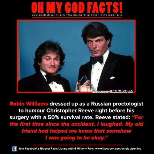 """Reev: ON MY GOD FACTS!  www.omg facts online.com I fb.com/om gfacts on  line l a oh my god facts  Celebrities Report  Image Source  Robin Williams dressed up as a Russian proctologist  to humour Christopher Reeve right before his  surgery with a 50% survival rate. Reeve stated: """"For  the first time since the accident, I laughed. My old  friend had helped me know that somehow  I was going to be okay.""""  Of Join Facebook's Biggest Facts Library with 6 Million+ Fans- www.facebook.com/omgfactsonline"""
