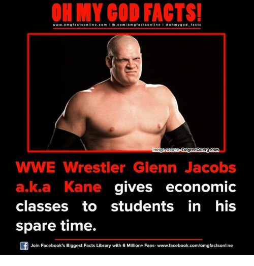 sourcing: ON MY GOD FACTS!  www.omg facts online.com I fb.com/om gfacts on  line a oh my god facts  age source D  QueryGom  WWE Wrestler Glenn Jacobs  a,ka Kane gives economic  classes to students in his  spare time.  Join Facebook's Biggest Facts Library with 6 Million+ Fans- www.facebook.com/omgfactsonline