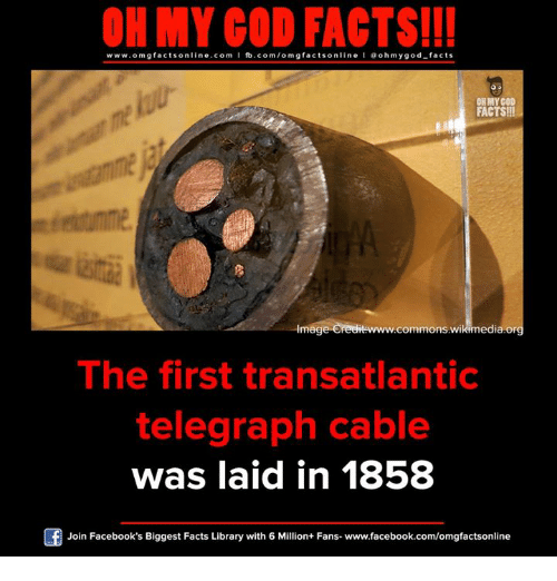imags: ON MY GOD FACTS!!!  www.omg facts online.com I fb.com/omg facts online I Goh my god-facts  OH MY COD  FACTS!  commons edia or  Imag  The first transatlantic  telegraph cable  was laid in 1858  Join Facebook's Biggest Facts Library with 6 Million+ Fans- www.facebook.com/omgfactsonline