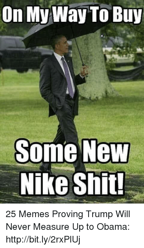 Memes, Nike, and Obama: On My Way To Buy  Some NeW  Nike Shit! 25 Memes Proving Trump Will Never Measure Up to Obama: http://bit.ly/2rxPlUj
