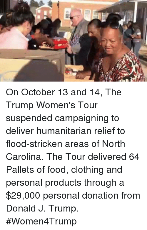 pallet: On October 13 and 14, The Trump Women's Tour suspended campaigning to deliver humanitarian relief to flood-stricken areas of North Carolina. The Tour delivered 64 Pallets of food, clothing and personal products through a $29,000 personal donation from Donald J. Trump. #Women4Trump