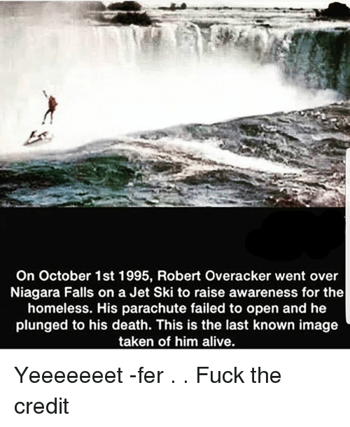 Niagara Falls: On October 1st 1995, Robert Overacker went over  Niagara Falls on a Jet Ski to raise awareness for the  homeless. His parachute failed to open and he  plunged to his death. This is the last known image  taken of him alive Yeeeeeeet -fer . . Fuck the credit