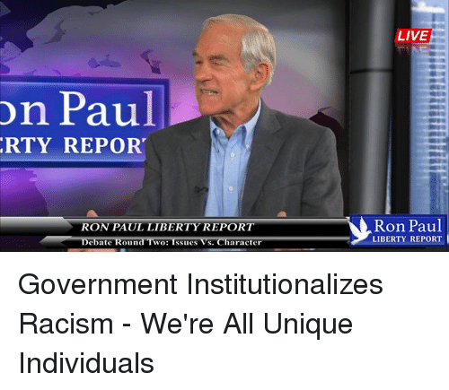 rti: on Paul  RTY REPORT  RON PAUL LIBERTY REPORT  Debate Round WO  issues S. Character  LIVE  Ron Paul  LIBERTY REPORT Government Institutionalizes Racism - We're All Unique Individuals