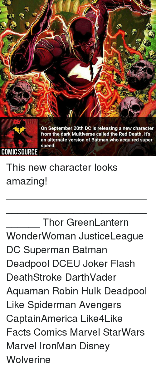Deadpoole: On September 20th DC is releasing a new character  from the dark Multiverse called the Red Death. It's  an alternate version of Batman who acquired super  speed.  COMICSOURCE This new character looks amazing! ________________________________________________________ Thor GreenLantern WonderWoman JusticeLeague DC Superman Batman Deadpool DCEU Joker Flash DeathStroke DarthVader Aquaman Robin Hulk Deadpool Like Spiderman Avengers CaptainAmerica Like4Like Facts Comics Marvel StarWars Marvel IronMan Disney Wolverine