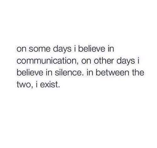 Silence, Communication, and Believe: on some days i believe in  communication, on other daysi  believe in silence. in between the  two, i exist.