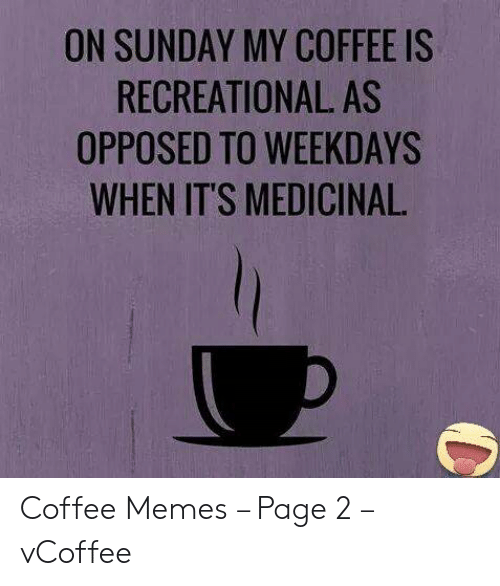 Vcoffee: ON SUNDAY MY COFFEE IS  RECREATIONAL AS  OPPOSED TO WEEKDAYS  WHEN IT'S MEDICINAL Coffee Memes – Page 2 – vCoffee