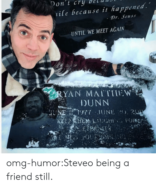 steveo: on t cry DelUIJ  ile because it happened.  . Dr. Seuss  UNTIL WE MEET AGAIN  YAN MAITTIEW  DUNN omg-humor:Steveo being a friend still.