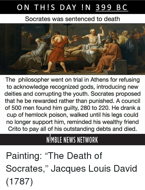 "Memes, News, and Death: ON TH!S DAY IN 399 BC  Socrates was sentenced to death  The philosopher went on trial in Athens for refusing  to acknowledge recognized gods, introducing new  deities and corrupting the youth. Socrates proposed  that he be rewarded rather than punished. A council  of 500 men found him guilty, 280 to 220. He drank a  cup of hemlock poison, walked until his legs could  no longer support him, reminded his wealthy friend  Crito to pay all of his outstanding debts and died  NMBLE NEWS NETWORK Painting: ""The Death of Socrates,"" Jacques Louis David (1787)"